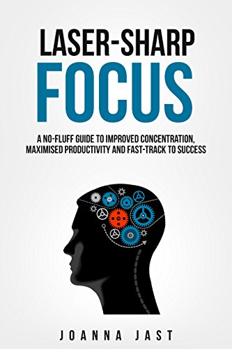 Laser-sharp focus, a no-fluff guide to improved concentration, maximised productivity and fast-track to success, by joanna jast